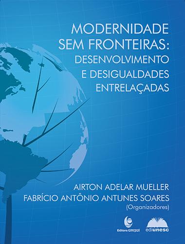 Modernidade sem fronteiras: desenvolvimento e desigualdades entrelaçadas, livro de Airton Adelar Mueller, Fabrício Antônio Antunes Soares