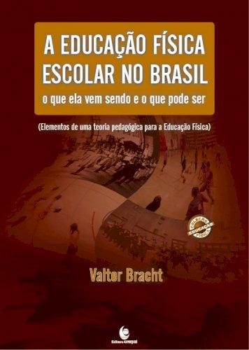 A educação física escolar no Brasil - o que ela vem sendo e o que pode ser (elementos de uma teoria pedagógica para a educação física) , livro de Valter Bracht