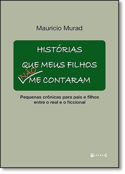 Histórias que Meus Filhos Não me Contaram: Pequenas Crônicas Para Pais e Filhos Entre o Real e o Ficcional, livro de Mauricio Murad