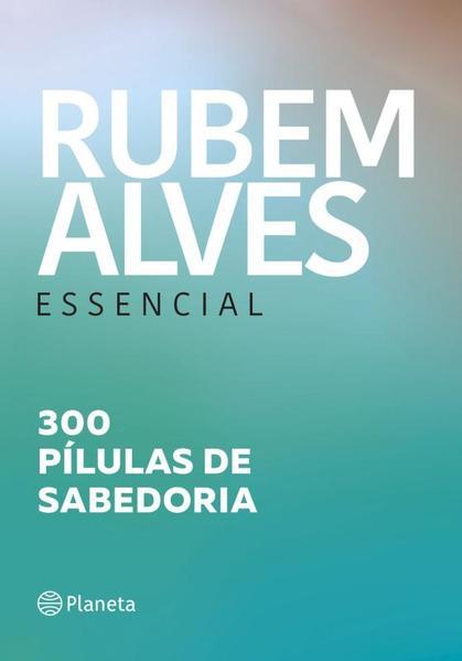 Rubem Alves Essencial: 300 Pílulas de Sabedoria, livro de Rubem Alves