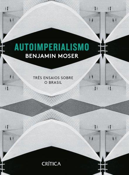 Autoimperialismo: Três Ensaios Sobre o Brasil, livro de Benjamin Moser