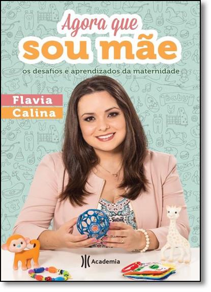 Agora que Sou Mãe - Os Desafios e Aprendizados da Maternidade, livro de Flavia Calina