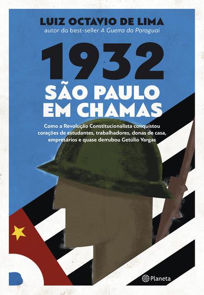 1932: São Paulo em chamas. Como a revolução constitucionalista conquistou corações de estudantes, trabalhadores, donas de casa, empresários e quase derrubou Getúlio Vargas, livro de Luiz Octavio de Lima