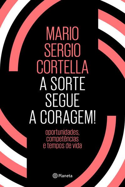 A sorte segue a coragem !. Oportunidades, competências e tempos de vida, livro de Mario Sergio Cortella