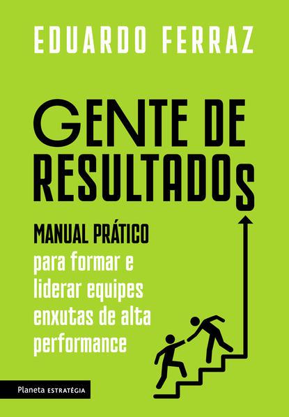 Gente de resultados. Manual prático para formar e liderar equipes enxutas de alta performance, livro de Eduardo Ferraz