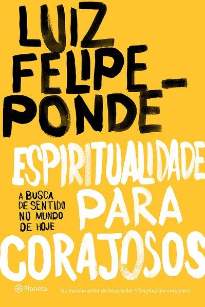 Espiritualidade para corajosos. A busca de sentido no mundo de hoje, livro de Luiz Felipe Pondé
