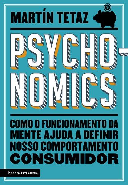 Psychonomics. Como o funcionamento da mente ajuda a definir nosso comportamento consumidor, livro de Martín Tetaz