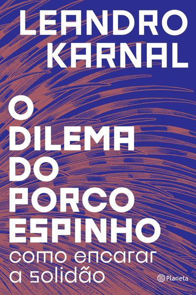 O dilema do porco-espinho. Como encarar a solidão, livro de Leandro Karnal
