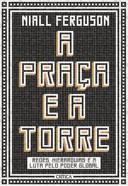 A praça e a torre. Redes, Hierarquias E A Luta Pelo Poder Global, livro de Niall Ferguson