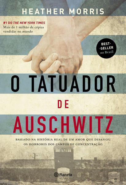 O tatuador de Auschwitz. Baseado na história real de um amor que desafiou os horrores dos campos de concentração, livro de Heather Morris