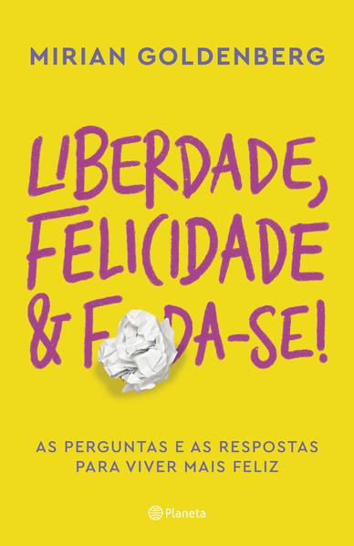 Liberdade, felicidade e foda-se!. As perguntas e as respostas para viver mais feliz, livro de Mirian Goldenberg