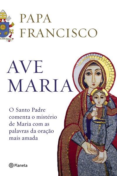 Ave Maria. O santo padre comenta o mistério de maria com as palavras da oração mais amada, livro de  Papa Francisco