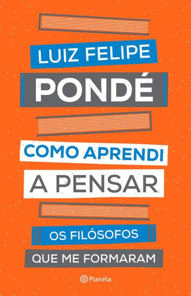 Como aprendi a pensar. Os filósofos que me formaram, livro de Luiz Felipe Pondé