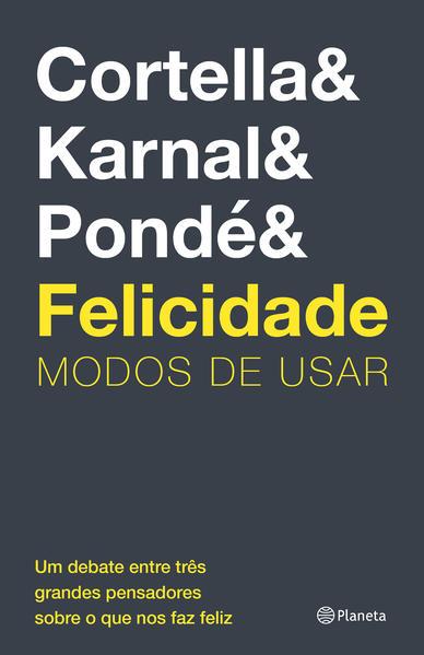 Felicidade. Modos de usar, livro de Mario Sergio Cortella, Leandro Karnal, Luiz Felipe Pondé