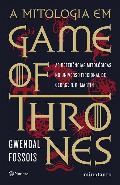 A mitologia em Game of Thrones - As referências mitológicas no universo ficcional de George R. R. Martin, livro de Gwendal Fossois