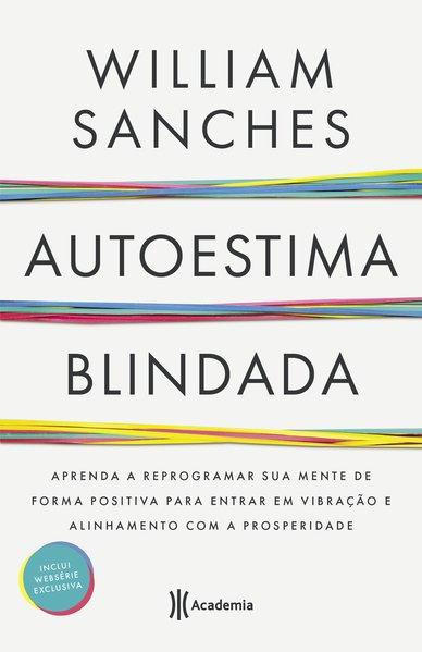 Autoestima blindada. Aprenda a reprogramar sua mente de forma positiva para entrar em vibração e alinhamento com a prosperidade, livro de William Sanches