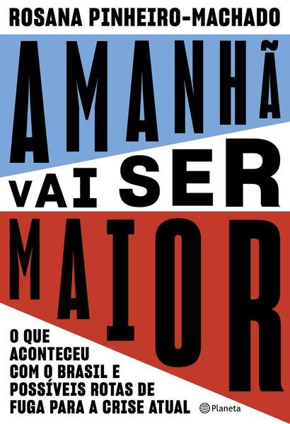 Amanhã vai ser maior - O que aconteceu com o Brasil e possíveis rotas de fuga para a crise atual, livro de Rosana Pinheiro-Machado