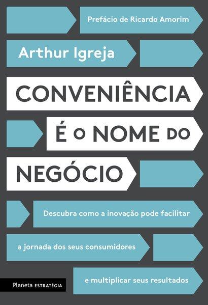 Conveniência é o nome do negócio. Descubra como a inovação pode facilitar a jornada dos seus consumidores e multiplicar seus resultados, livro de Arthur Igreja