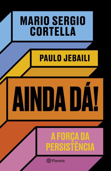 Ainda dá!. A força da persistência, livro de Mario Sergio Cortella, Paulo Jebaili