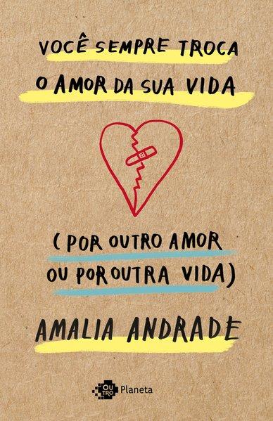 Você sempre troca o amor da sua vida (por outro amor ou por outra vida), livro de Amalia Andrade