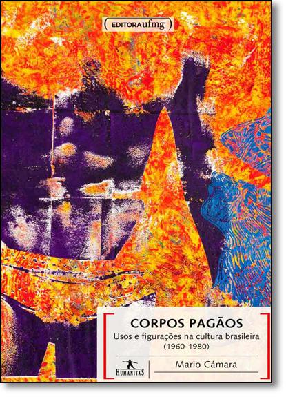 Corpos Pagãos: Usos e Figurações na Cultura Brasileira 1960 1980 - Coleção Humanitas, livro de Mario Câmara