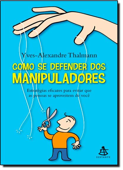 Como se Defender dos Manipuladores: Estratégias Eficazes Para Evitar que as Pessoas se Aproveitem de Você, livro de Yves-Alexandre Thalmann