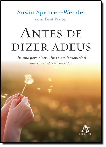 Antes de Dizer Adeus: Um Ano Para Viver Um Relato Inesquecível Que Vai Mudar a Sua Vida, livro de Susan Spencel Wendel