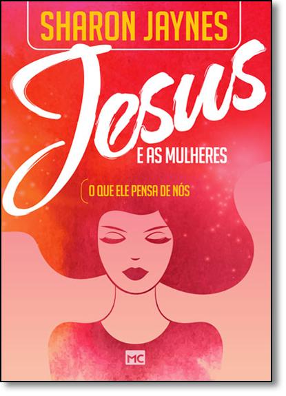 Jesus e as Mulheres: O Que Ele Pensa de Nós, livro de Sharon Jaynes