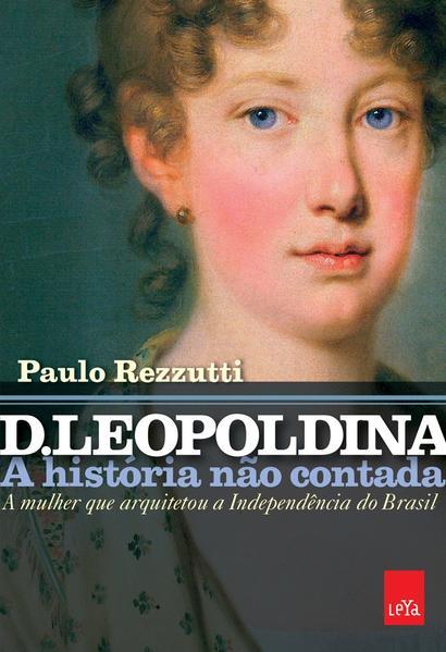 D. Leopoldina. A História não Contada. A Mulher que Arquitetou a Independência do Brasil, livro de Paulo Rezzutti