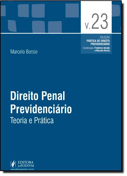 Direito Penal Previdenciário: Teoria e Prática - Vol.23 - Coleção Prática Previdenciária, livro de Marcelo Borsio