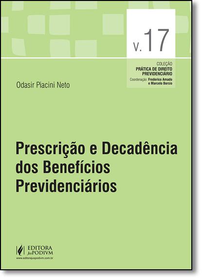 Prescrição e Decadência dos Benefícios Previdenciários - Vol.17 - Coleção Prática de Direito Previdenciário, livro de Odasir Piacini Neto