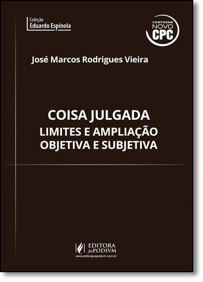 Coisa Julgada: Limites e Ampliação Objetiva e Subjetiva, livro de José Marcos Rodrigues Vieira