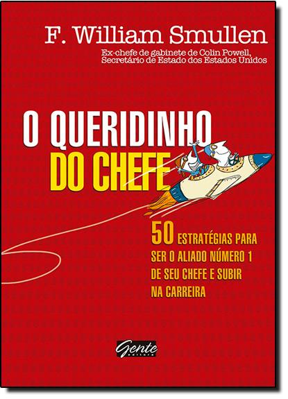 Queridinho do Chefe, O: 50 Estratégias Para Ser o Aliado Número 1 de Seu Chefe e Subir na Carreira, livro de F. William Smullen