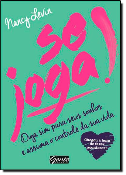 Se Joga!: Diga Sim Para Seus Sonhos e Assuma o Controle da Sua Vida, livro de Nancy Levin