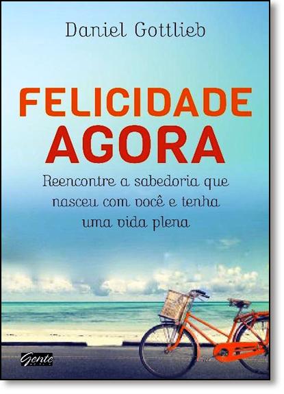 Felicidade Agora: Reencontre a Sabedoria Que Nasceu Com Você e Tenha Uma Vida Plena, livro de Daniel Gottlieb