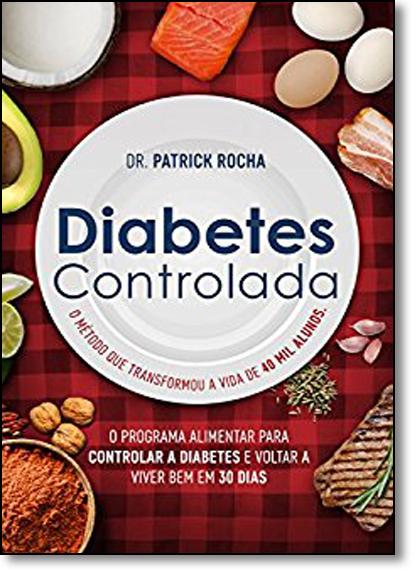 Diabetes Controlada: O Programa Alimentar Para Controlar a Diabetes e Voltar a Viver bem em 30 Dias, livro de Dr. Patrick Rocha
