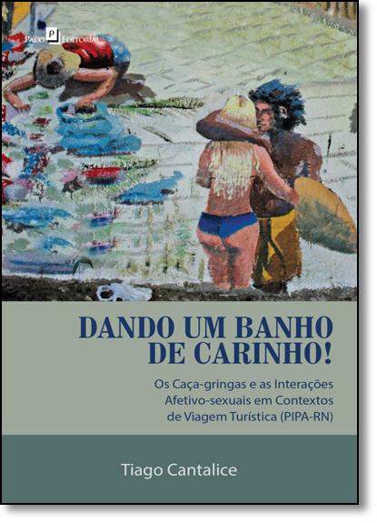Dando um Banho de Carinho!: Os Caça-gringas e as Interações Afetivo-sexuais em Contextos de Viagem Turística ( Pipa-rn ), livro de Tiago Cantalice da Silva Trindade