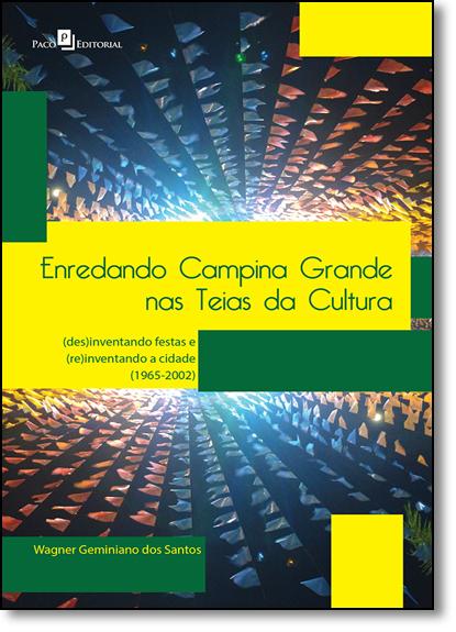 Enredando Campina Grande nas Teias da Cultura: ( Des ) Inventando Festas e ( Re ) Inventando a Cidade ( 1965-2002 ), livro de Wagner Geminiano dos Santos