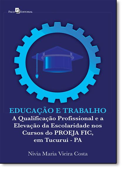 Educação e Trabalho: A Qualificação Profissional e a Elevação da Escolaridade nos Cursos do Proeja Fic, em Tucuruí - Pa, livro de Nivia Maria Vieira Costa