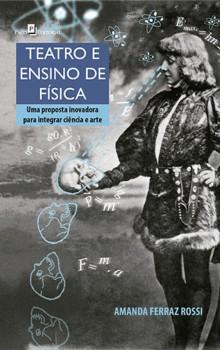Teatro e Ensino de Física - Uma Proposta Inovadora para Integrar Ciência e Arte, livro de Amanda Ferraz Rossi