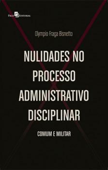 Nulidades no Processo Administrativo Disciplina - Comum e Militar, livro de Olympio Fraga Bisnetto