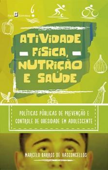 Atividade Física, Nutrição e Saúde - Políticas Públicas de Prevenção e Controle de Obesidade em Adolescente, livro de Marcelo Barros De Vasconcellos