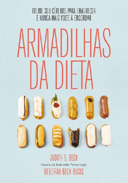 Armadilhas da Dieta - Treine Seu Cérebro Para Emagrecer e Nunca Mais Volte A Engordar Vol. 1, livro de Judith S. Beck, Deborah Beck Busis