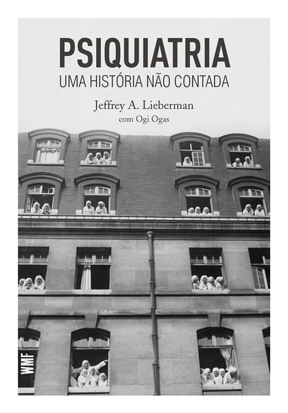 Psiquiatria - Uma História não contada, livro de Jeffrey A. Lieberman, Ogi Ogas