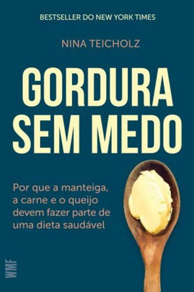 Gordura sem Medo. Por que a Manteiga, a Carne e o Queijo Devem Fazer Parte de Uma Dieta Saudável, livro de Nina Teicholz