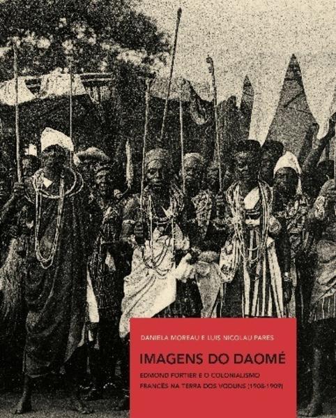Imagens do Daomé. Edmond Fortier e o colonialismo francês na terra dos vodus (1908-1909), livro de Moreau, Daniela; Parés, Luis Nicolau