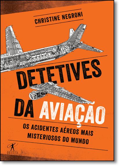 Detetives da Aviação: os Acidentes Aéreos Mais Misteriosos Do Mundo, livro de Christine Negroni