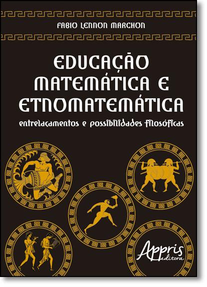Educação Matemática e Etnomatemática: Entrelaçamentos e Possibilidades Filosóficas, livro de Fabio Lennon Marchon