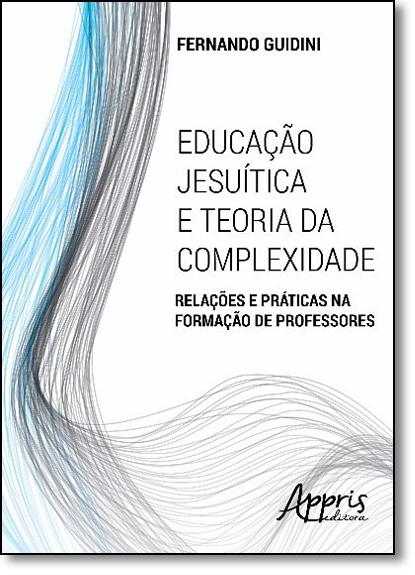 Educação Jesuítica e Teoria da Complexidade: Relações e Práticas na Formação de Professores, livro de Fernando Guidini