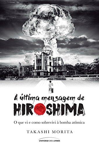 A Última Mensagem de Hiroshima. O que Vi e Como Sobrevivi à Bomba Atômica, livro de Takashi Morita